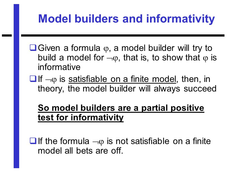 Model builders and informativity  Given a formula , a model builder will try to build a model for , that is, to show that  is informative  If  is satisfiable on a finite model, then, in theory, the model builder will always succeed So model builders are a partial positive test for informativity  If the formula  is not satisfiable on a finite model all bets are off.