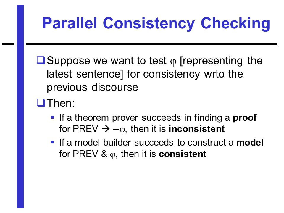 Parallel Consistency Checking  Suppose we want to test  [representing the latest sentence] for consistency wrto the previous discourse  Then:  If a theorem prover succeeds in finding a proof for PREV  , then it is inconsistent  If a model builder succeeds to construct a model for PREV & , then it is consistent