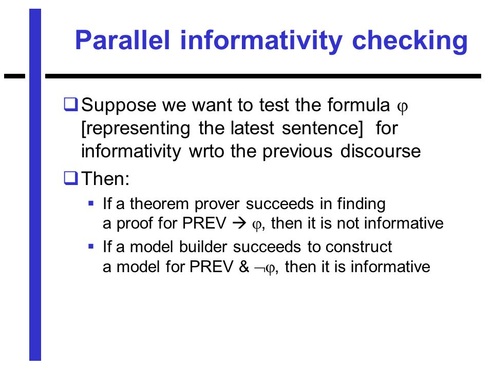 Parallel informativity checking  Suppose we want to test the formula  [representing the latest sentence] for informativity wrto the previous discourse  Then:  If a theorem prover succeeds in finding a proof for PREV  , then it is not informative  If a model builder succeeds to construct a model for PREV & , then it is informative
