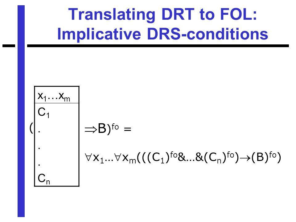 Translating DRT to FOL: Implicative DRS-conditions x 1 …x m C1...CnC1...Cn ( B ) fo = x 1 …x m (((C 1 ) fo &…&(C n ) fo )(B) fo )