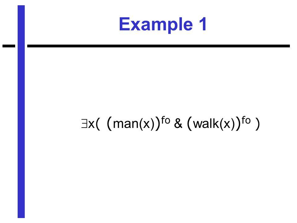 Example 1  x ( ( man(x) ) fo & ( walk(x) ) fo )