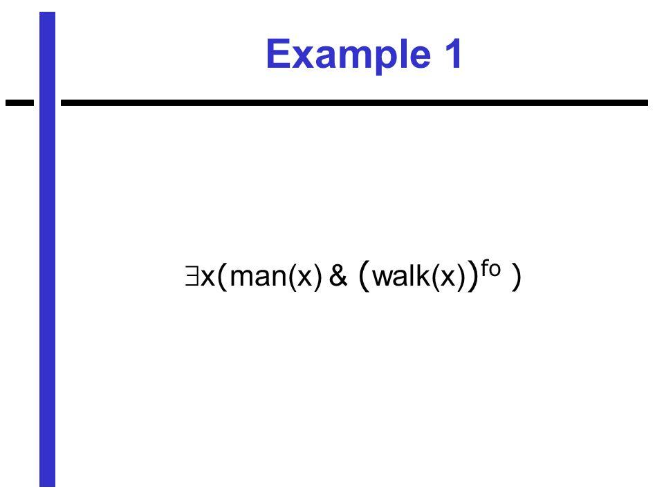 Example 1  x ( man(x) & ( walk(x) ) fo )