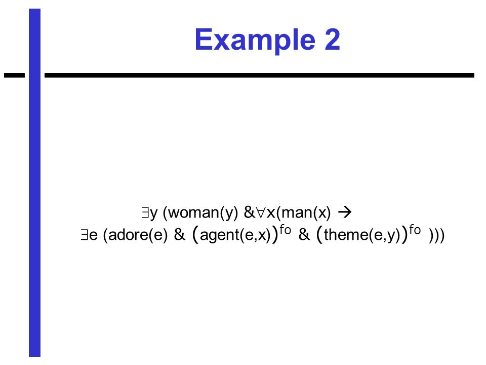 Example 2  y (woman(y) &x (man(x)   e (adore(e) & ( agent(e,x) ) fo & ( theme(e,y) ) fo )))