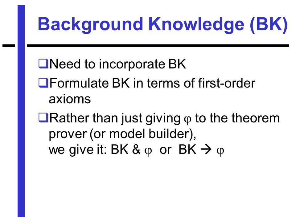 Background Knowledge (BK)  Need to incorporate BK  Formulate BK in terms of first-order axioms  Rather than just giving  to the theorem prover (or model builder), we give it: BK &  or BK  