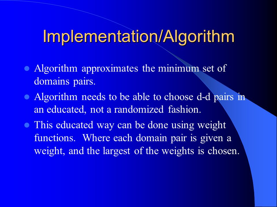 Implementation/Algorithm Algorithm approximates the minimum set of domains pairs. Algorithm needs to be able to choose d-d pairs in an educated, not a