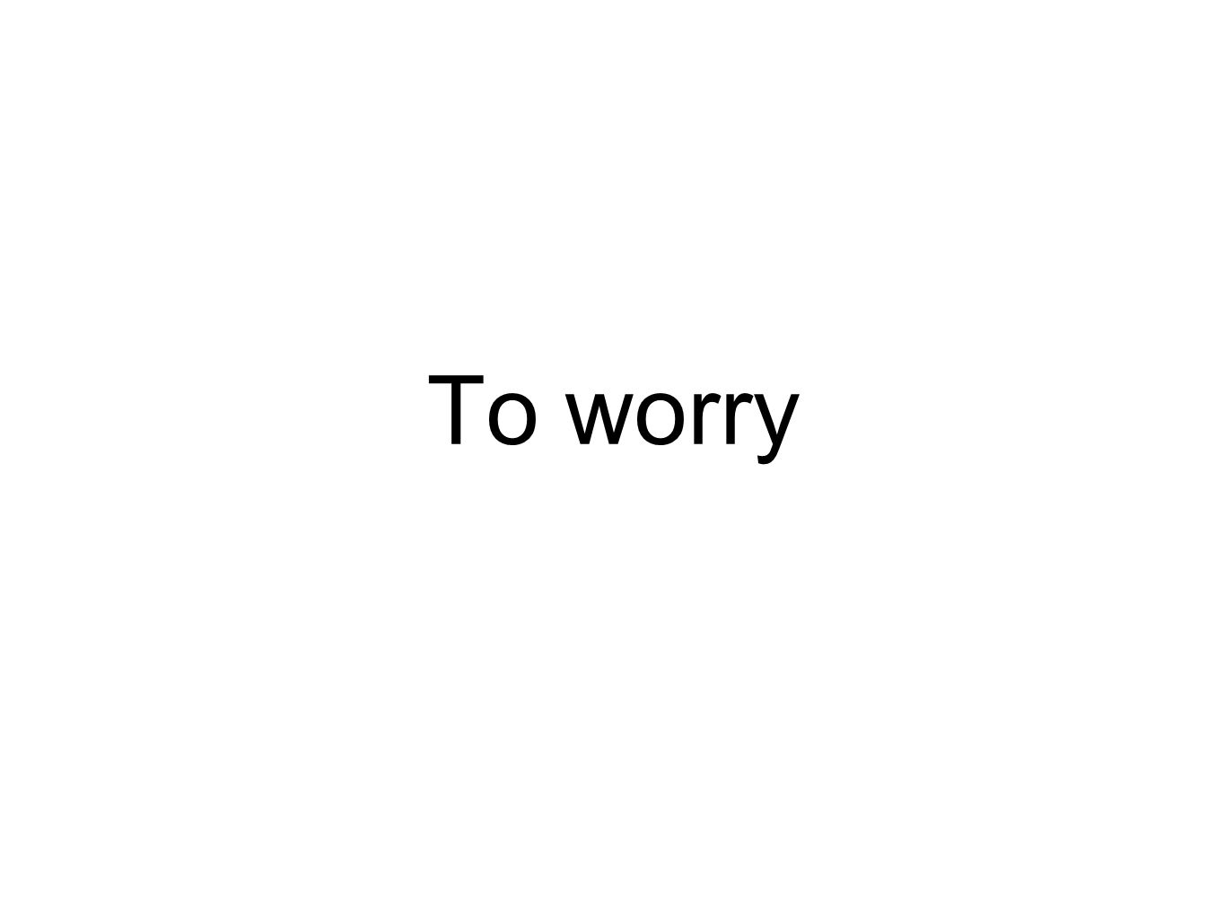 To worry