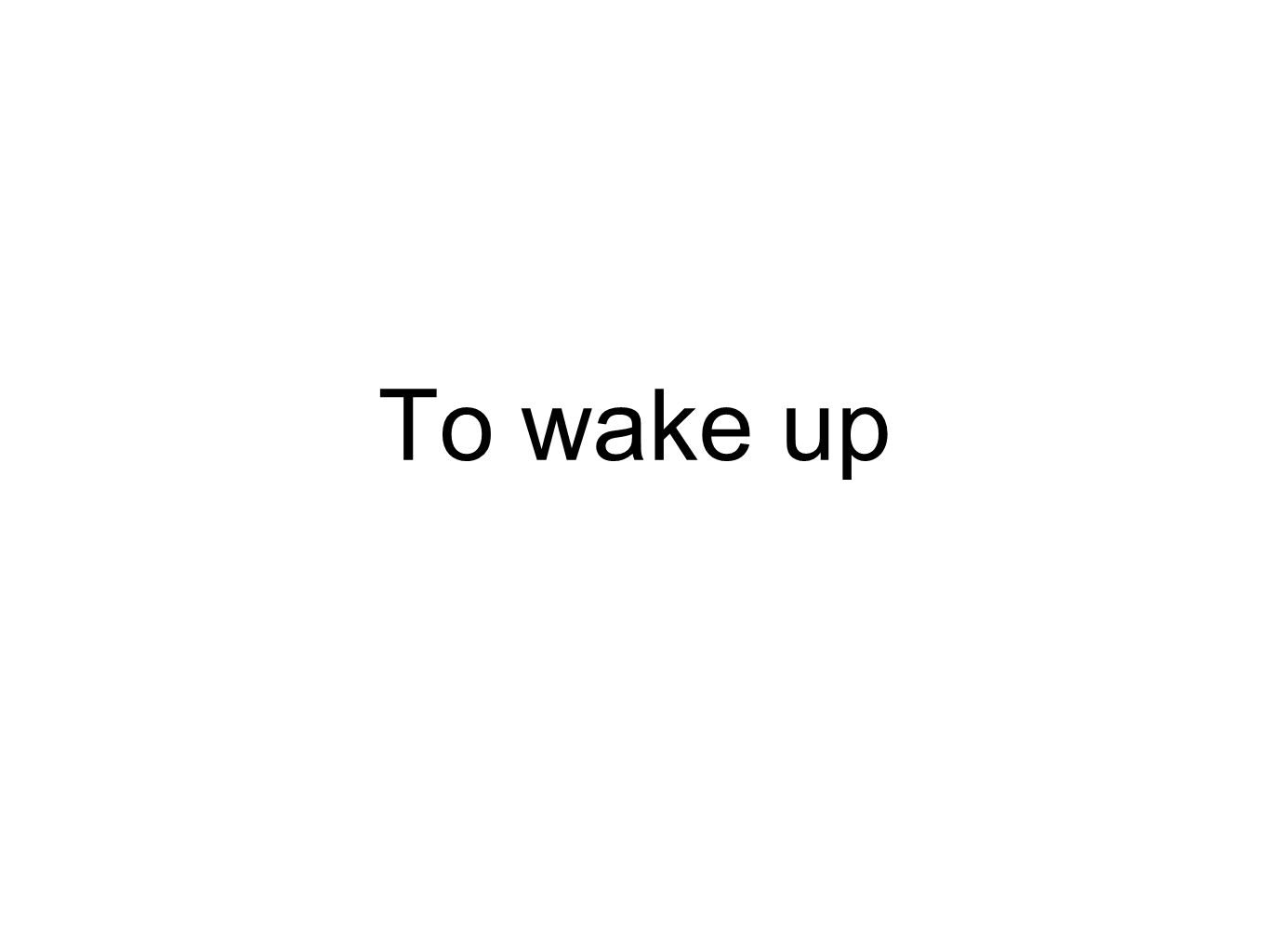 To wake up