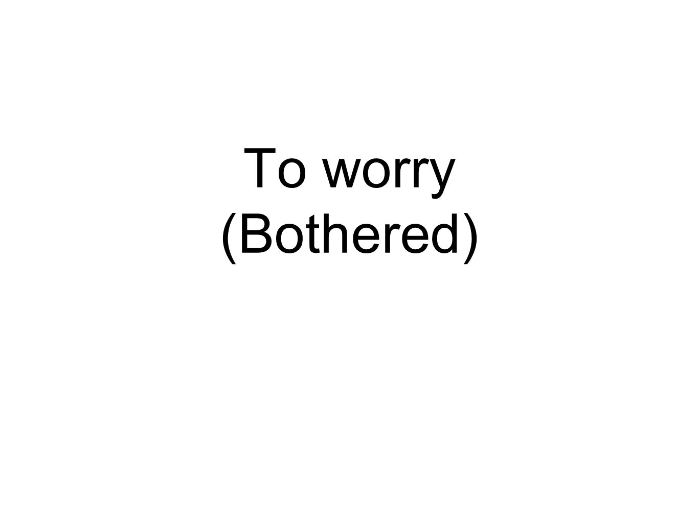 To worry (Bothered)
