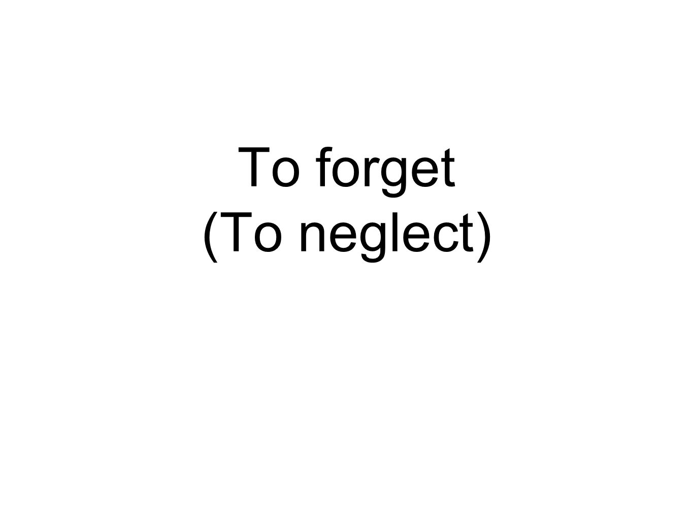 To forget (To neglect)