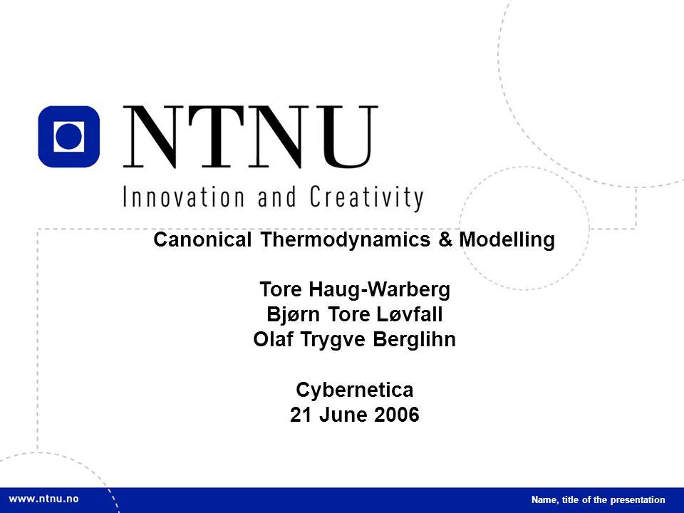 1 Name, title of the presentation Canonical Thermodynamics & Modelling Tore Haug-Warberg Bjørn Tore Løvfall Olaf Trygve Berglihn Cybernetica 21 June 2006