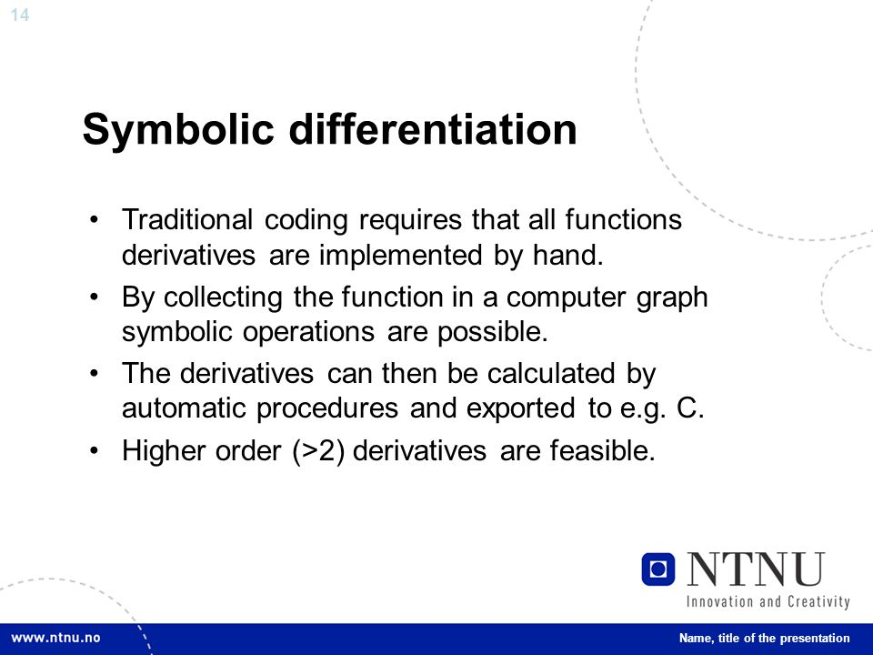 14 Symbolic differentiation Traditional coding requires that all functions derivatives are implemented by hand.