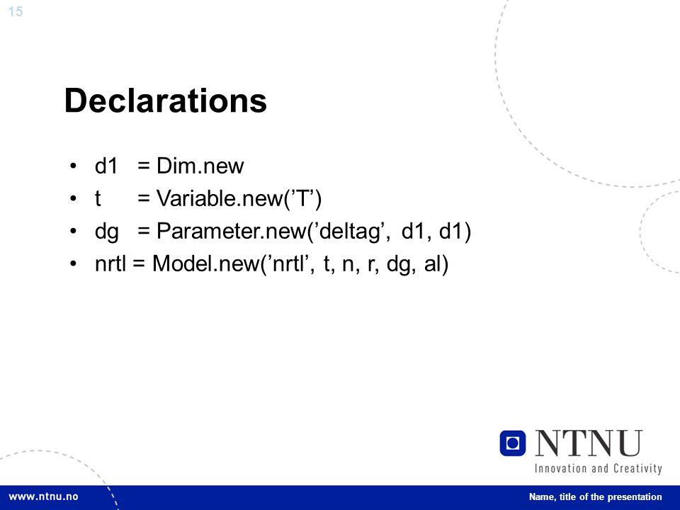 15 Declarations d1= Dim.new t= Variable.new('T') dg= Parameter.new('deltag', d1, d1) nrtl = Model.new('nrtl', t, n, r, dg, al) Name, title of the presentation