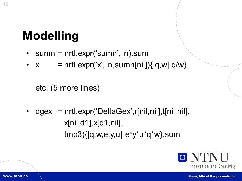 16 Modelling sumn = nrtl.expr('sumn', n).sum x = nrtl.expr('x', n,sumn[nil]){|q,w| q/w} etc.