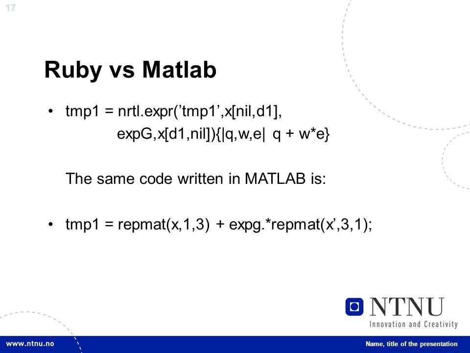 17 Ruby vs Matlab tmp1 = nrtl.expr('tmp1',x[nil,d1], expG,x[d1,nil]){|q,w,e| q + w*e} The same code written in MATLAB is: tmp1 = repmat(x,1,3) + expg.*repmat(x',3,1); Name, title of the presentation