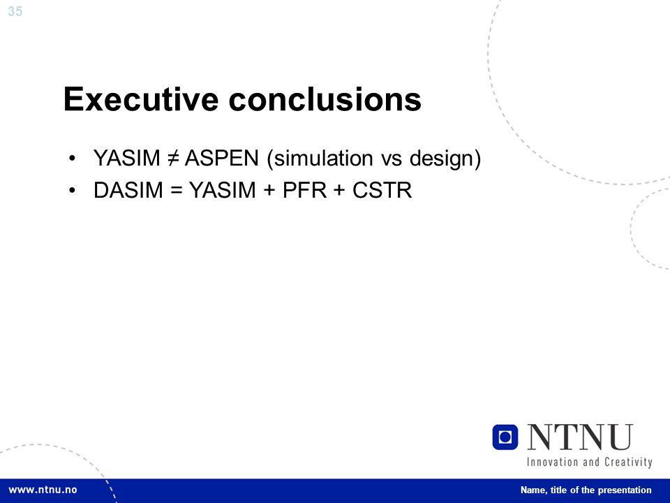 35 Executive conclusions Name, title of the presentation YASIM ≠ ASPEN (simulation vs design) DASIM = YASIM + PFR + CSTR