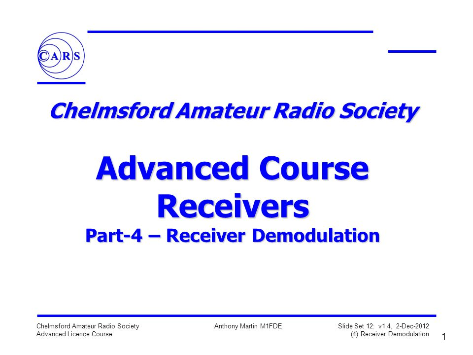 2 Chelmsford Amateur Radio Society Advanced Licence Course Anthony Martin M1FDE Slide Set 12: v1.4, 2-Dec-2012 (4) Receiver Demodulation Receiver Demodulators Key names when referring to demodulators in receivers:- AM – the envelope detector SSB – the product detector CW – the BFO FM – the ratio detector Multimode transceivers have a demodulator for each mode and the controls select which one to use This adds complexity - thus the more modern trend to DSP/SDR Terminology – may be referred to as detection or demodulation