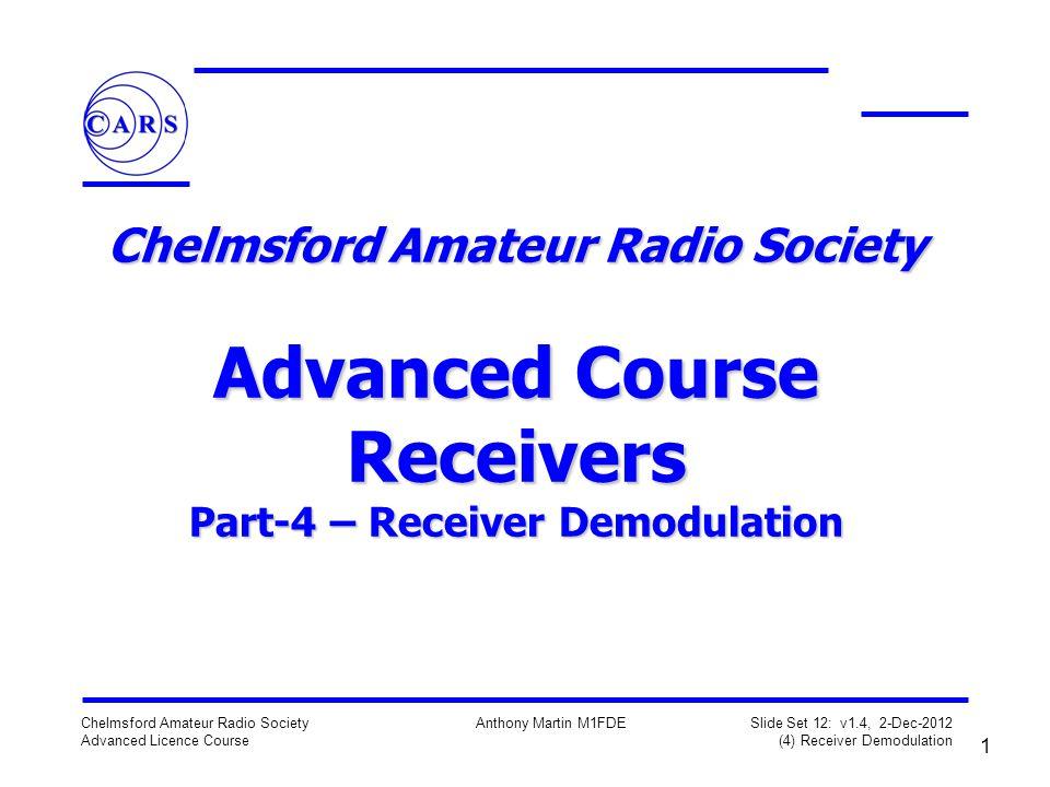 1 Chelmsford Amateur Radio Society Advanced Licence Course Anthony Martin M1FDE Slide Set 12: v1.4, 2-Dec-2012 (4) Receiver Demodulation Chelmsford Amateur Radio Society Advanced Course Receivers Part-4 – Receiver Demodulation