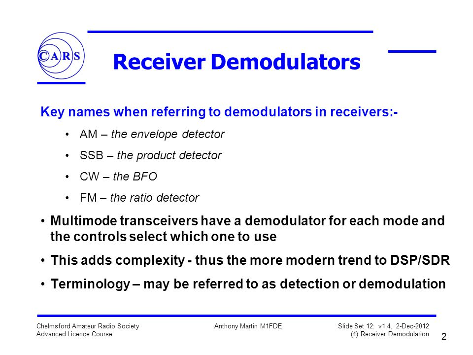 2 Chelmsford Amateur Radio Society Advanced Licence Course Anthony Martin M1FDE Slide Set 12: v1.4, 2-Dec-2012 (4) Receiver Demodulation Receiver Demo