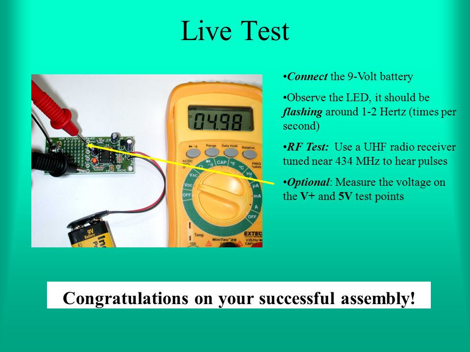 Live Test Connect the 9-Volt battery Observe the LED, it should be flashing around 1-2 Hertz (times per second) RF Test: Use a UHF radio receiver tune