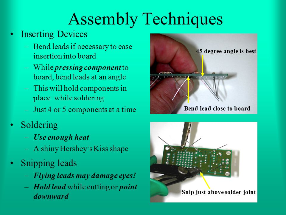 Assembly Techniques Inserting Devices –Bend leads if necessary to ease insertion into board –While pressing component to board, bend leads at an angle