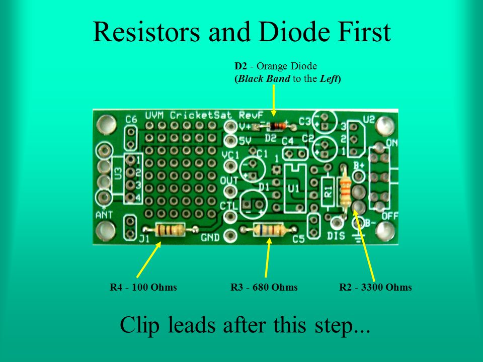 Resistors and Diode First D2 - Orange Diode (Black Band to the Left) R4 - 100 OhmsR3 - 680 OhmsR2 - 3300 Ohms Clip leads after this step...