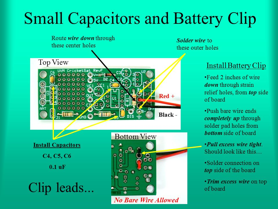 Small Capacitors and Battery Clip Install Battery Clip Feed 2 inches of wire down through strain relief holes, from top side of board Push bare wire e