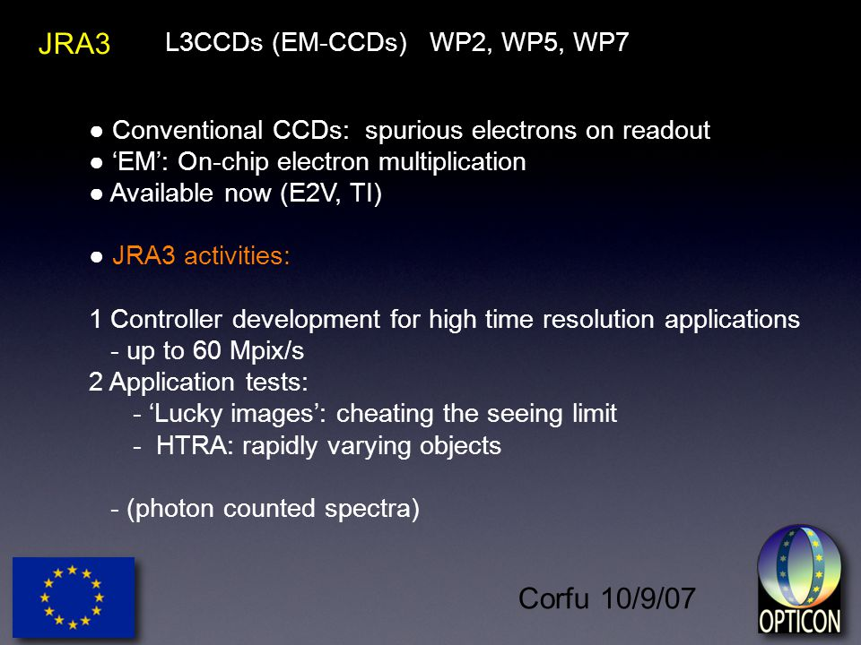 Corfu 10/9/07 JRA3 ● Conventional CCDs: spurious electrons on readout ● 'EM': On-chip electron multiplication ● Available now (E2V, TI) ● JRA3 activities: 1 Controller development for high time resolution applications - up to 60 Mpix/s 2 Application tests: - 'Lucky images': cheating the seeing limit - HTRA: rapidly varying objects - (photon counted spectra) L3CCDs (EM-CCDs) WP2, WP5, WP7