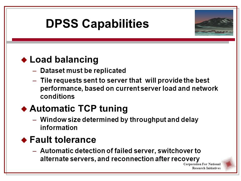 Corporation For National Research Initiatives DPSS Capabilities  Load balancing –Dataset must be replicated –Tile requests sent to server that will provide the best performance, based on current server load and network conditions  Automatic TCP tuning –Window size determined by throughput and delay information  Fault tolerance –Automatic detection of failed server, switchover to alternate servers, and reconnection after recovery