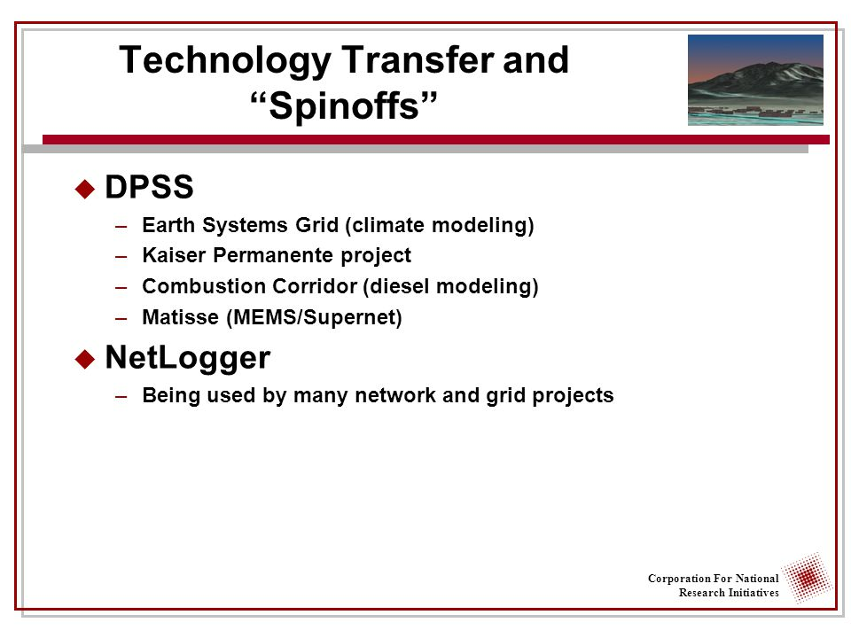 Corporation For National Research Initiatives Technology Transfer and Spinoffs  DPSS –Earth Systems Grid (climate modeling) –Kaiser Permanente project –Combustion Corridor (diesel modeling) –Matisse (MEMS/Supernet)  NetLogger –Being used by many network and grid projects