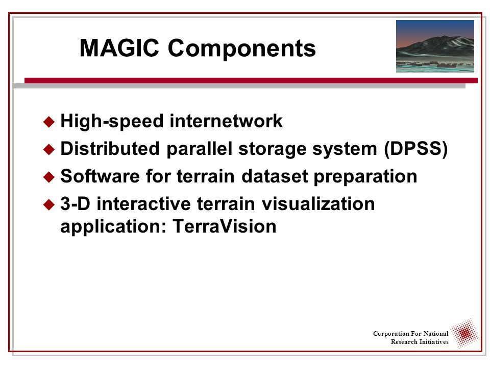 Corporation For National Research Initiatives MAGIC Components  High-speed internetwork  Distributed parallel storage system (DPSS)  Software for terrain dataset preparation  3-D interactive terrain visualization application: TerraVision