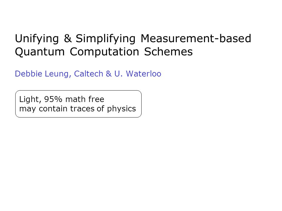Unifying & Simplifying Measurement-based Quantum Computation Schemes Debbie Leung, Caltech & U. Waterloo Light, 95% math free may contain traces of ph