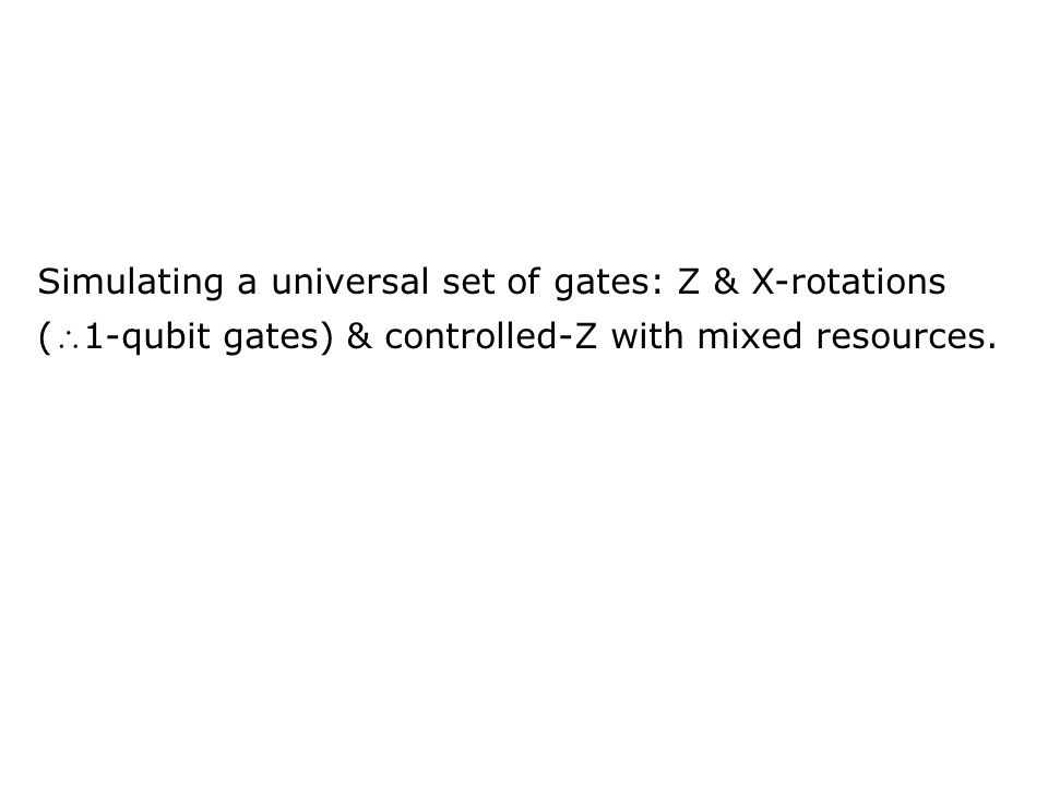 Simulating a universal set of gates: Z & X-rotations (1-qubit gates) & controlled-Z with mixed resources.