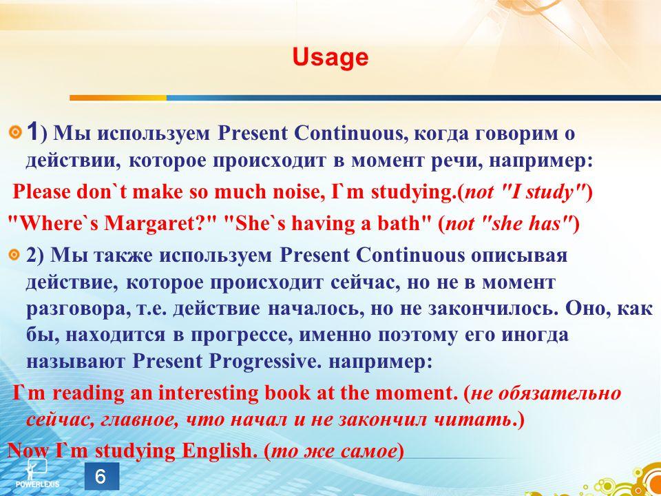Usage 1 ) Мы используем Present Continuous, когда говорим о действии, которое происходит в момент речи, например: Please don`t make so much noise, I`m studying.(not I study ) Where`s Margaret? She`s having a bath (not she has ) 2) Мы также используем Present Continuous описывая действие, которое происходит сейчас, но не в момент разговора, т.е.