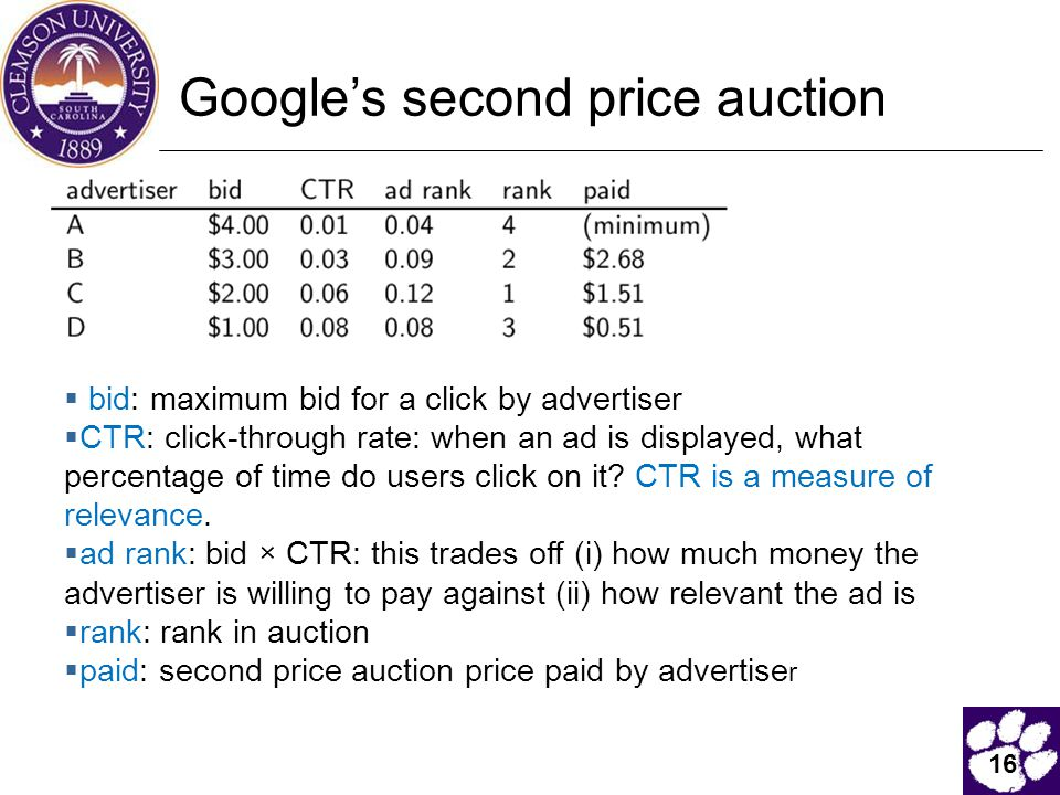 16 Google's second price auction  bid: maximum bid for a click by advertiser  CTR: click-through rate: when an ad is displayed, what percentage of time do users click on it.