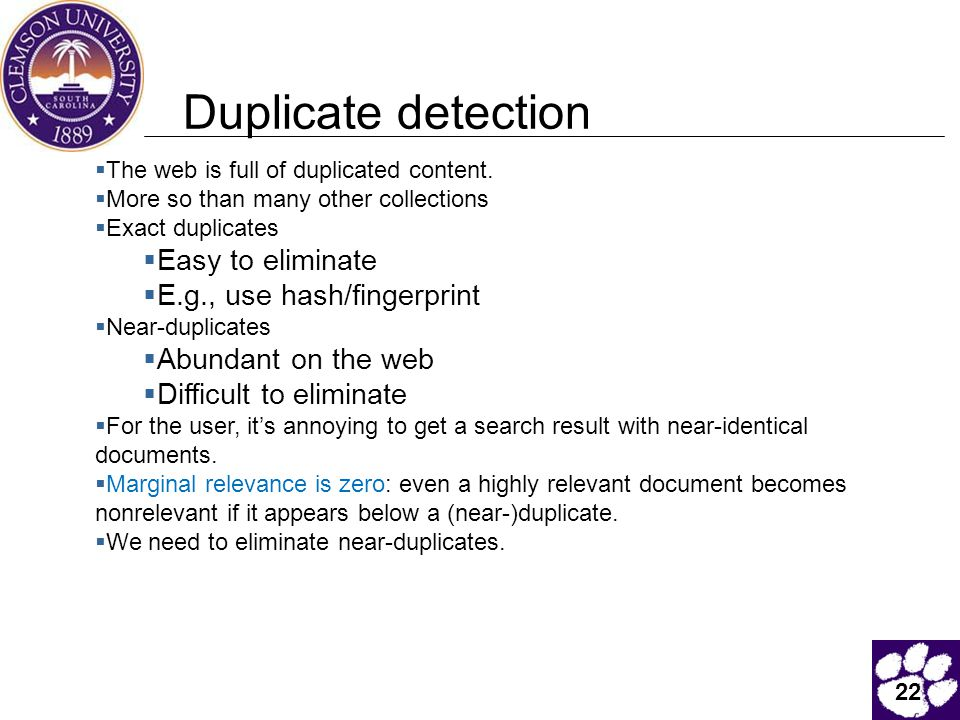 22 Duplicate detection  The web is full of duplicated content.  More so than many other collections  Exact duplicates  Easy to eliminate  E.g., u