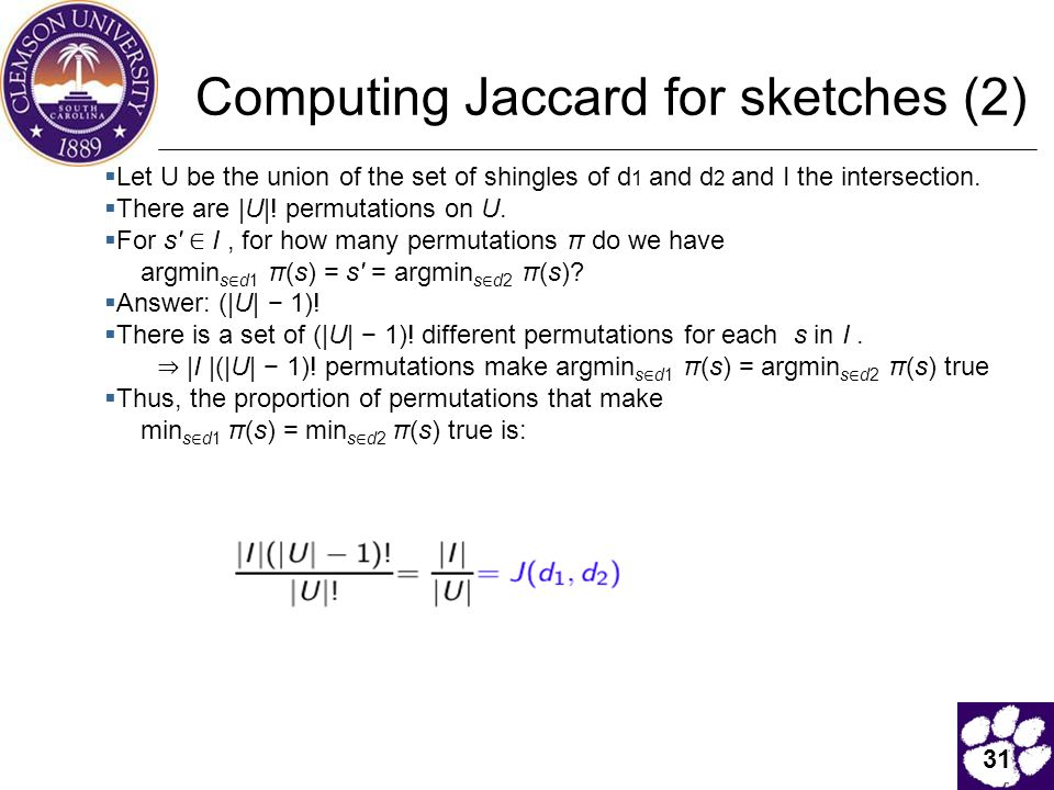 31 Computing Jaccard for sketches (2)  Let U be the union of the set of shingles of d 1 and d 2 and I the intersection.  There are |U|! permutations