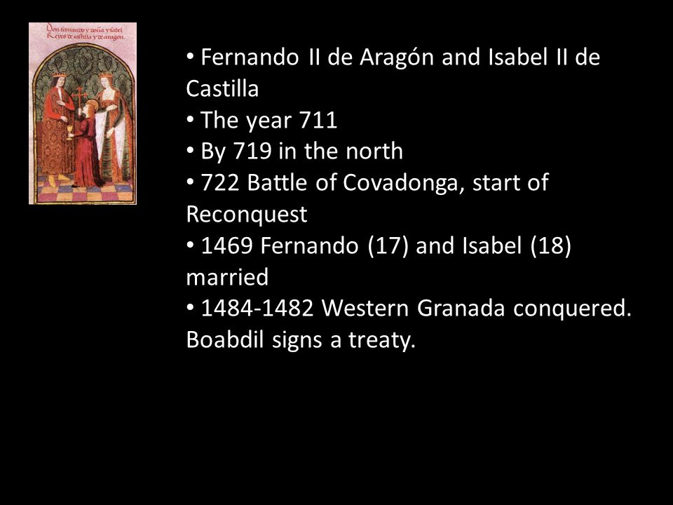 Fernando II de Aragón and Isabel II de Castilla The year 711 By 719 in the north 722 Battle of Covadonga, start of Reconquest 1469 Fernando (17) and I