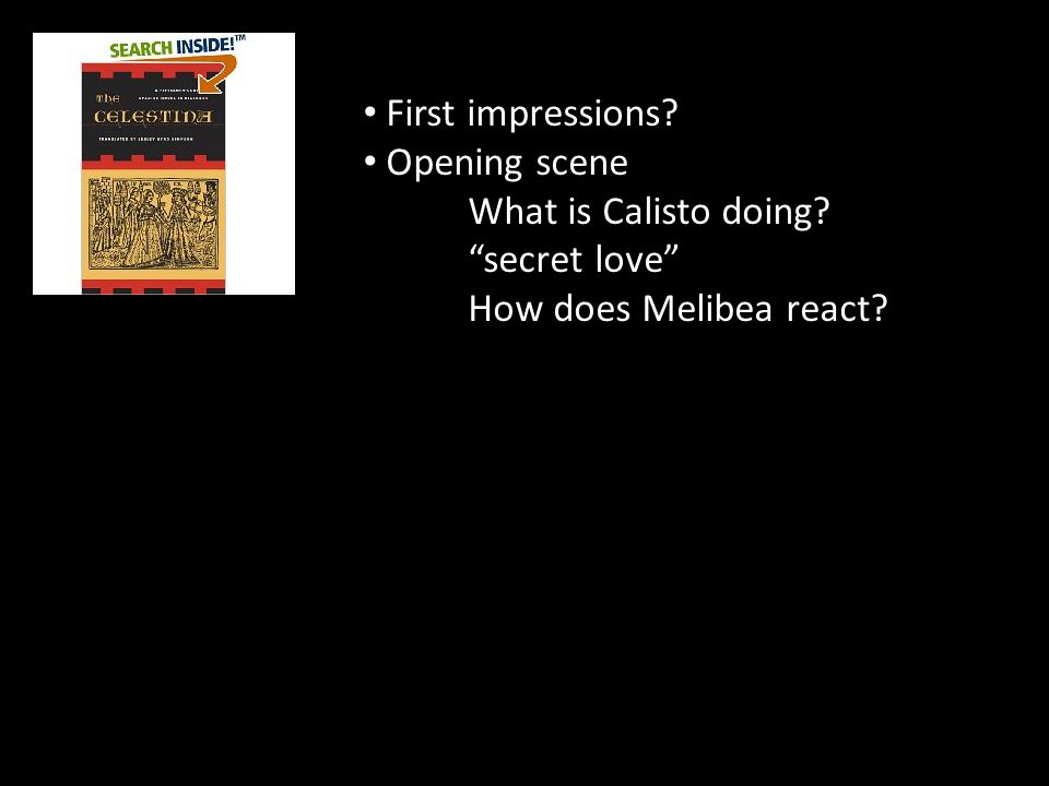 "First impressions? Opening scene What is Calisto doing? ""secret love"" How does Melibea react?"