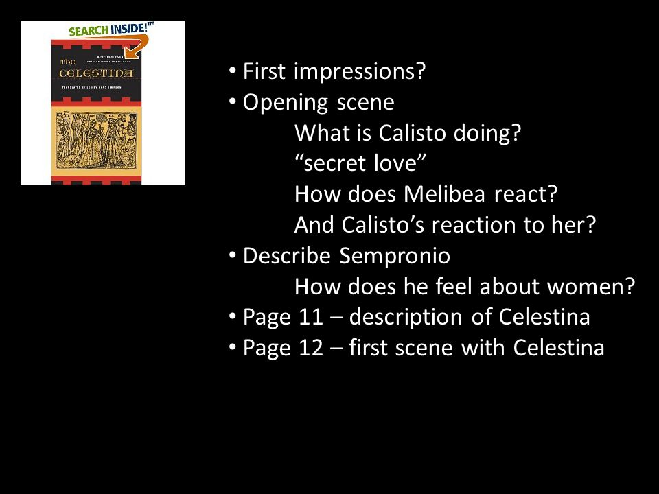 "First impressions? Opening scene What is Calisto doing? ""secret love"" How does Melibea react? And Calisto's reaction to her? Describe Sempronio How do"