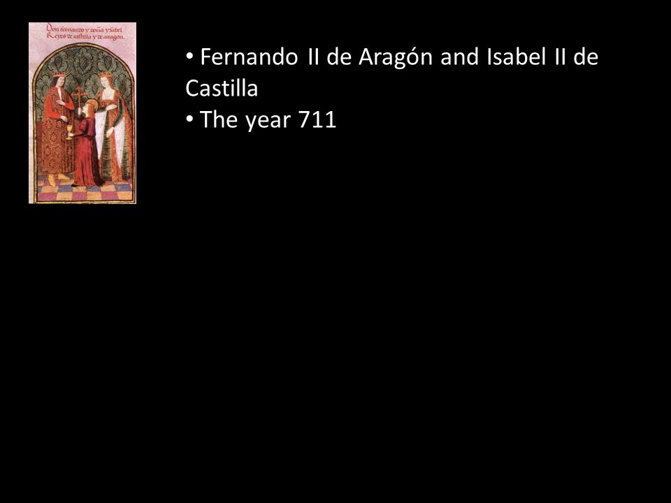 Fernando II de Aragón and Isabel II de Castilla The year 711 By 719 in the north 722 Battle of Covadonga, start of Reconquest 1469 Fernando (17) and Isabel (18) married 1484-1482 Western Granada conquered.