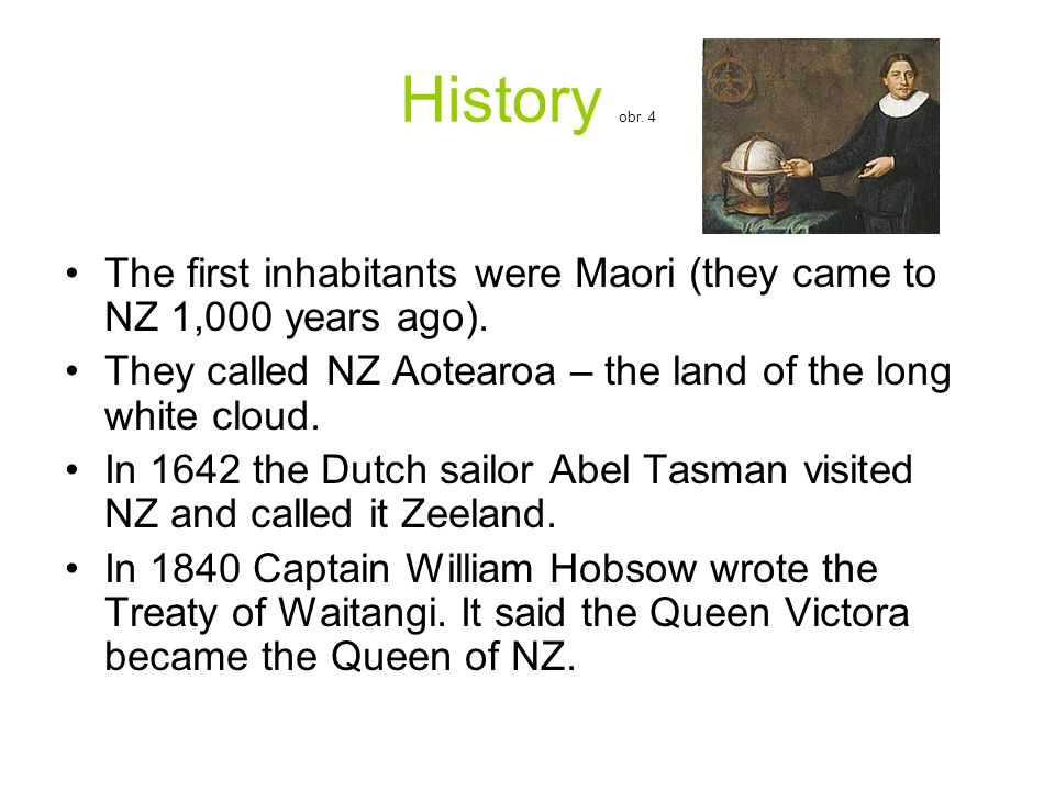 History obr. 4 The first inhabitants were Maori (they came to NZ 1,000 years ago). They called NZ Aotearoa – the land of the long white cloud. In 1642