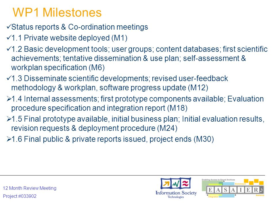 12 Month Review Meeting Project #033902 WP1 Milestones Status reports & Co-ordination meetings 1.1 Private website deployed (M1) 1.2 Basic development tools; user groups; content databases; first scientific achievements; tentative dissemination & use plan; self-assessment & workplan specification (M6) 1.3 Disseminate scientific developments; revised user-feedback methodology & workplan, software progress update (M12)  1.4 Internal assessments; first prototype components available; Evaluation procedure specification and integration report (M18)  1.5 Final prototype available, initial business plan; Initial evaluation results, revision requests & deployment procedure (M24)  1.6 Final public & private reports issued, project ends (M30)