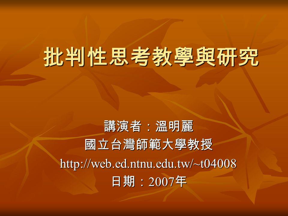 批判性思考教學與研究 講演者:溫明麗國立台灣師範大學教授http://web.ed.ntnu.edu.tw/~t04008 日期: 2007 年