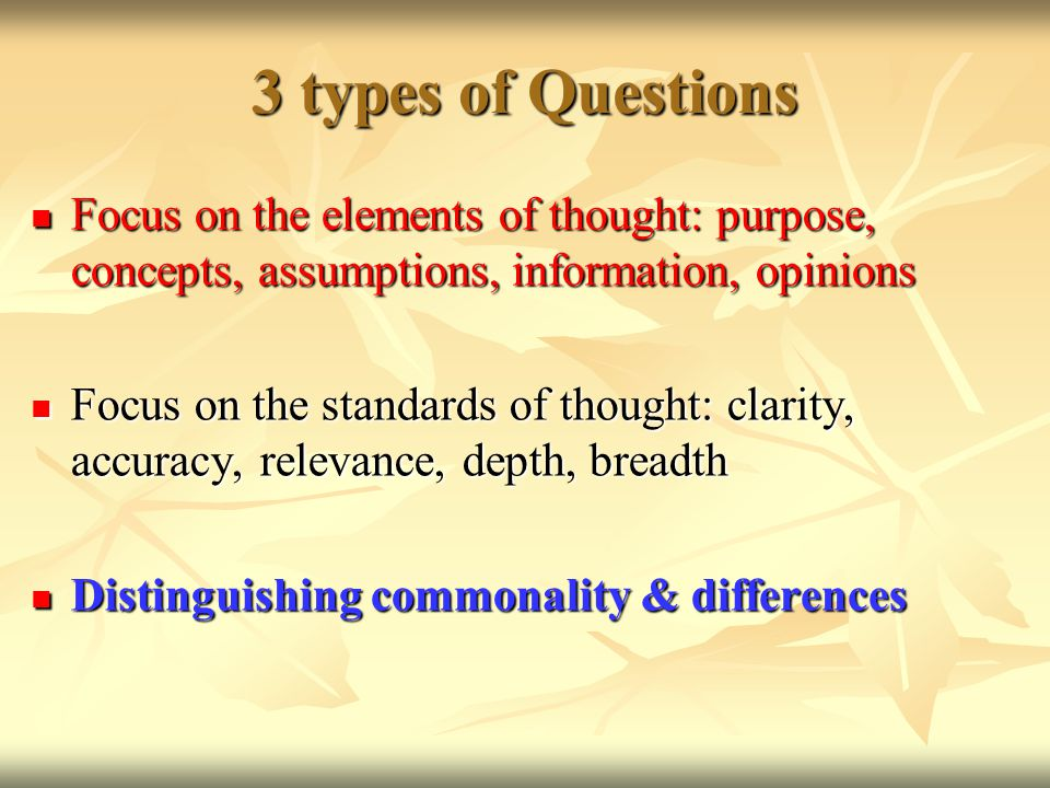3 types of Questions Focus on the elements of thought: purpose, concepts, assumptions, information, opinions Focus on the elements of thought: purpose, concepts, assumptions, information, opinions Focus on the standards of thought: clarity, accuracy, relevance, depth, breadth Focus on the standards of thought: clarity, accuracy, relevance, depth, breadth Distinguishing commonality & differences Distinguishing commonality & differences