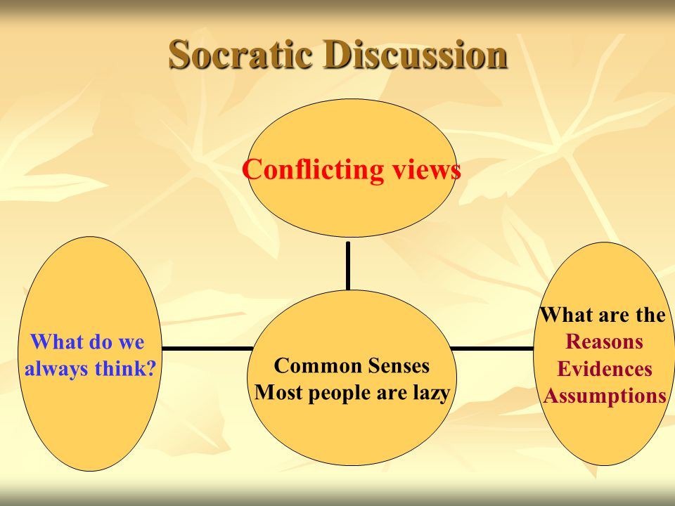 Socratic Discussion Common Senses Most people are lazy Conflicting views What are the Reasons Evidences Assumptions What do we always think?