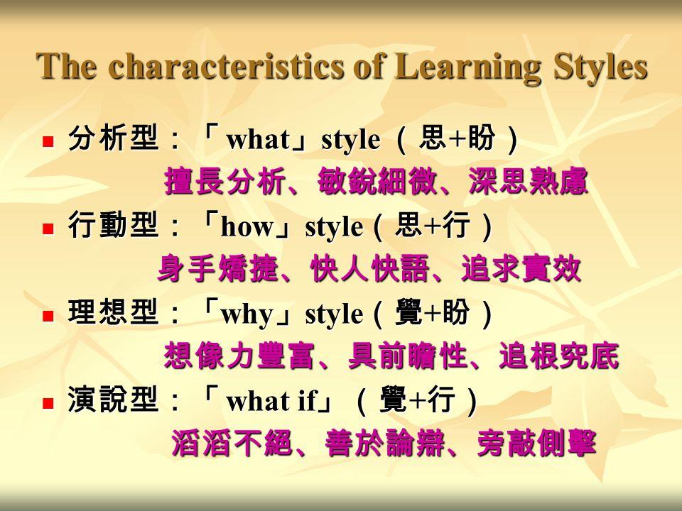 The characteristics of Learning Styles 分析型:「 what 」 style (思 + 盼) 分析型:「 what 」 style (思 + 盼) 擅長分析、敏銳細微、深思熟慮 擅長分析、敏銳細微、深思熟慮 行動型:「 how 」 style (思 + 行) 行