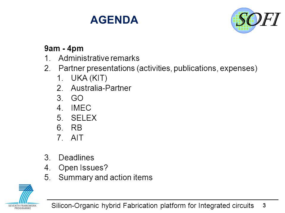 Silicon-Organic hybrid Fabrication platform for Integrated circuits 3 AGENDA 9am - 4pm 1.Administrative remarks 2.Partner presentations (activities, publications, expenses) 1.UKA (KIT) 2.Australia-Partner 3.GO 4.IMEC 5.SELEX 6.RB 7.AIT 3.Deadlines 4.Open Issues.