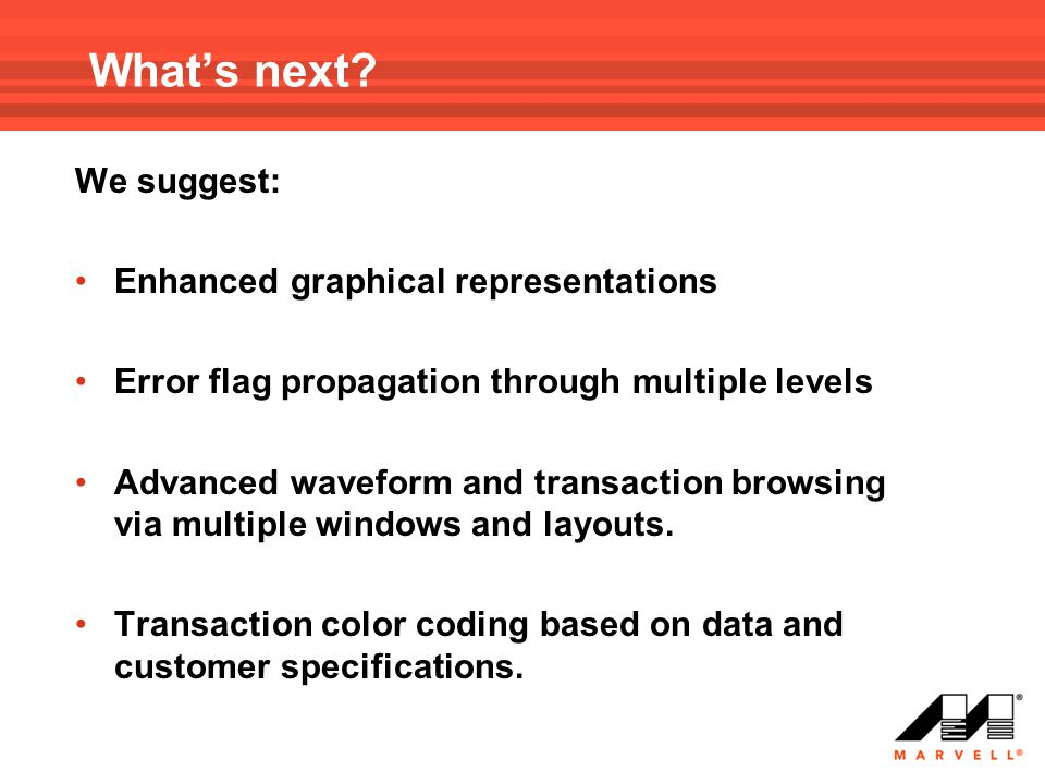 What's next? We suggest: Enhanced graphical representations Error flag propagation through multiple levels Advanced waveform and transaction browsing