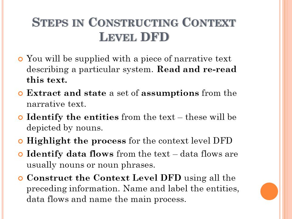 S TEPS IN C ONSTRUCTING C ONTEXT L EVEL DFD You will be supplied with a piece of narrative text describing a particular system.