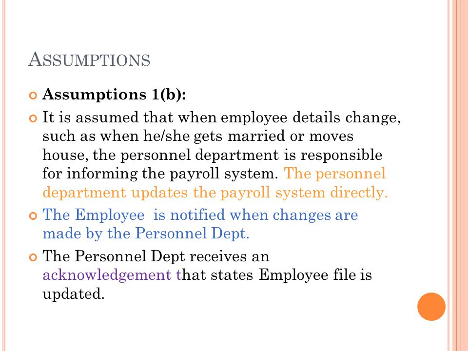 A SSUMPTIONS Assumptions 1(b): It is assumed that when employee details change, such as when he/she gets married or moves house, the personnel department is responsible for informing the payroll system.